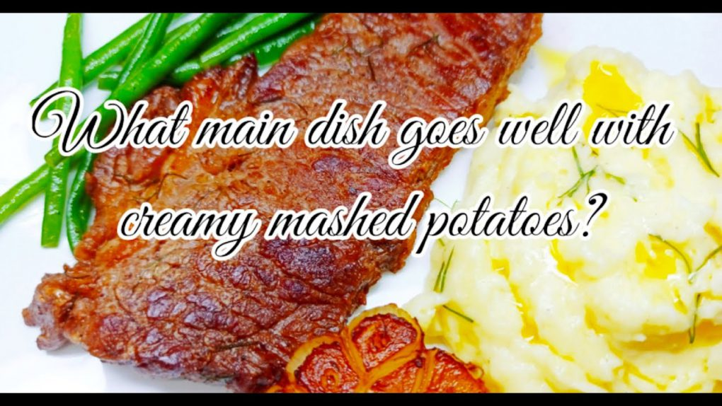 What main dish goes well with creamy mashed potatoes?